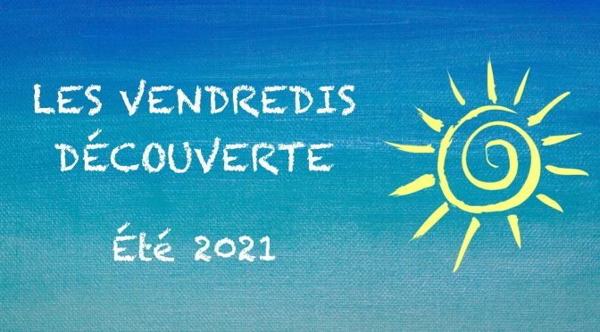 LES VENDREDIS Découverte – été 2021